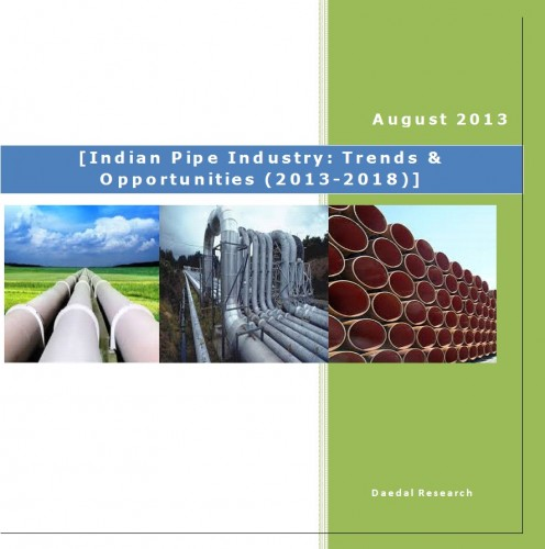 Pipe Industry in India, Pipe Industry Market, Pipe Industry Report, Indian Pipe Industry : Trends & Opportunities (2013-2018)
